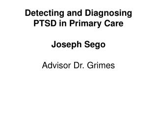 Detecting and Diagnosing PTSD in Primary Care Joseph Sego Advisor Dr. Grimes
