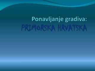 Ponavljanje gradiva: PRIMORSKA HRVATSKA