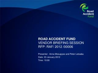 ROAD ACCIDENT FUND VENDOR BRIEFING SESSION  RFP: RAF/ 2012 /00006