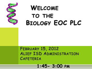 Welcome      to the   Biology EOC PLC February 15, 2012  Alief  ISD Administration Cafeteria