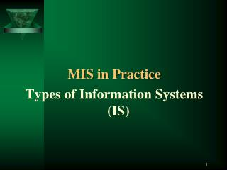 MIS in Practice Types  of Information  Systems (IS )