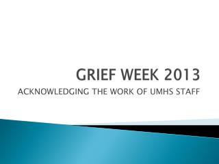 GRIEF WEEK 2013