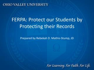 FERPA: Protect our Students by Protecting their Records Prepared by Rebekah D. Mathis-Stump, JD