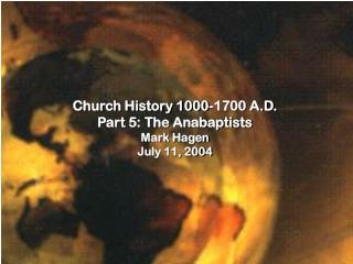 Church History 1000-1700 A.D. Part 5: The Anabaptists Mark Hagen July 11, 2004