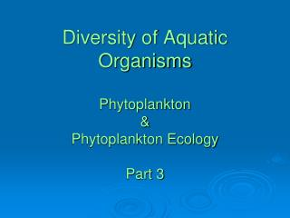 Diversity of Aquatic Organisms Phytoplankton & Phytoplankton Ecology  Part 3