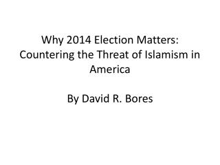 Why 2014 Election Matters: Countering the Threat of Islamism in America By David R. Bores