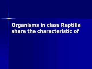 Organisms in class Reptilia share the characteristic of