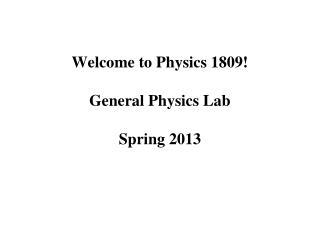Welcome to Physics 1809!  General Physics Lab Spring 2013