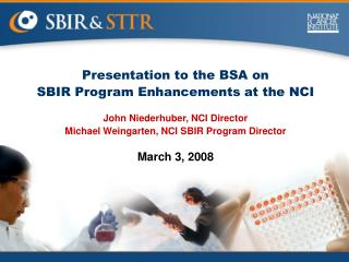 Presentation to the BSA on SBIR Program Enhancements at the NCI John Niederhuber, NCI Director Michael Weingarten, NCI S