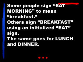 "Some people sign ""EAT MORNING"" to mean ""breakfast."" Others sign ""BREAKFAST"" using an initialized ""EAT"" sign. The same go"