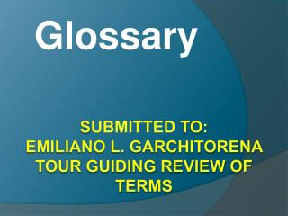 S ubmiTted  to: emiliano l. garchitorena  tour guiding review of terms