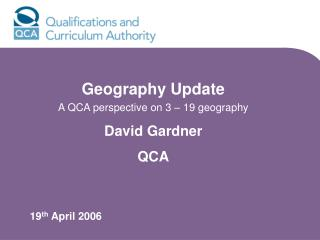 Geography Update  A QCA perspective on 3 – 19 geography David Gardner QCA 19 th  April 2006