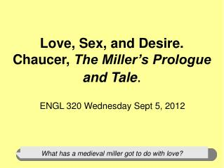 Love, Sex, and Desire. Chaucer,  The Miller's Prologue and Tale .