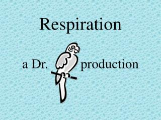 Respiration a Dr.		   production