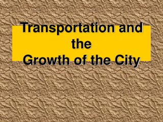 Transportation and the  Growth of the City