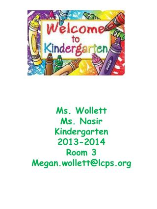 Ms.  Wollett Ms.  Nasir Kindergarten 2013-2014 Room 3 Megan.wollett@lcps