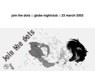 join the dots :: globe nightclub :: 23 march 2003