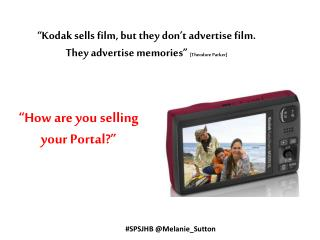 """Kodak sells film, but they don't advertise film.   They advertise memories""  [Theodore Parker]"