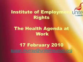 Institute of Employment Rights   The Health Agenda at  Work  17 February 2010  susan.murrayunitetheunion