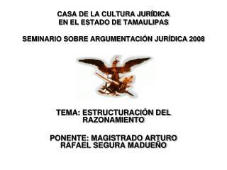 CASA DE LA CULTURA JURÍDICA EN EL ESTADO DE TAMAULIPAS SEMINARIO SOBRE ARGUMENTACIÓN JURÍDICA 2008