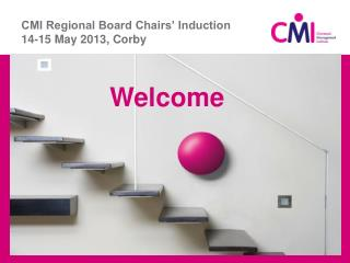CMI Regional Board Chairs' Induction 14-15 May 2013, Corby
