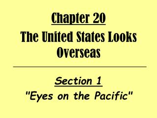 "Chapter 20 The United States Looks Overseas  Section 1  ""Eyes on the Pacific"""