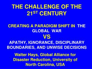 THE CHALLENGE OF THE 21 ST  CENTURY CREATING A PARADIGM SHIFT IN   THE GLOBAL  WAR  VS  APATHY, IGNORANCE, DISCIPLINARY