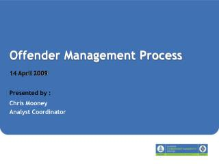 Offender Management Process 14 April 2009 Presented by : Chris Mooney