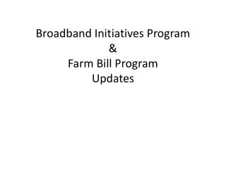 Broadband Initiatives Program & Farm Bill Program Updates