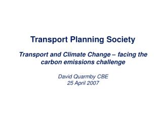 Transport Planning Society Transport and Climate Change – facing the carbon emissions challenge David Quarmby CBE 25 A