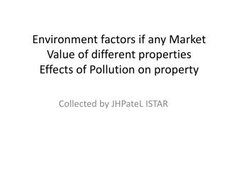 Environment factors if any Market Value of different properties  Effects of Pollution on property