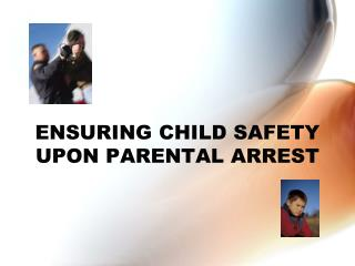 ENSURING CHILD SAFETY UPON PARENTAL ARREST
