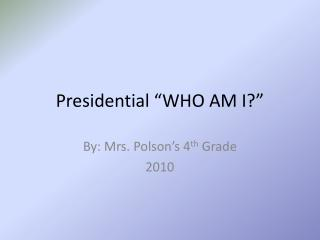 "Presidential ""WHO AM I?"""