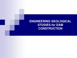 ENGINEERING GEOLOGICAL STUDIES for DAM CONSTRUCTION