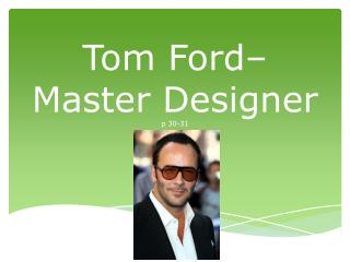 Tom Ford– Master Designer  p 30-31