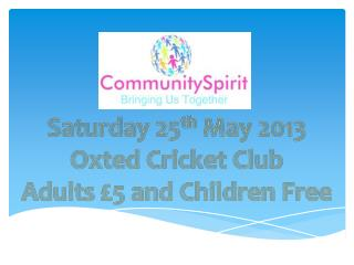 Saturday 25 th May 2013 Oxted Cricket Club Adults £5 and Children Free