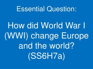 Essential Question:  How did World War I WWI change Europe and the world SS6H7a