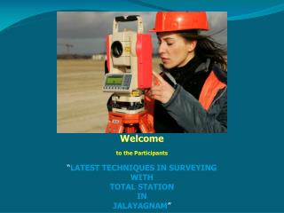 "Welcome to the Participants "" LATEST TECHNIQUES IN SURVEYING  WITH  TOTAL STATION  IN"