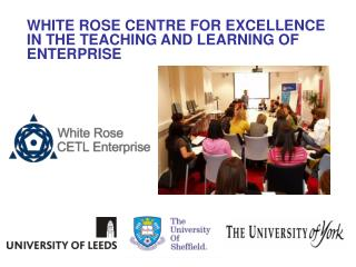 WHITE ROSE CENTRE FOR EXCELLENCE IN THE TEACHING AND LEARNING OF ENTERPRISE