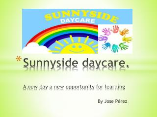 Sunnyside daycare. A  new day a new opportunity for learning