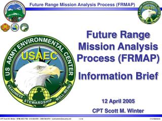 Future Range Mission Analysis Process (FRMAP) Information Brief 12 April 2005 CPT Scott M. Winter