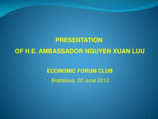 PRESENTATION  OF H.E. AMBASSADOR NGUYEN XUAN LUU ECONOMIC FORUM CLUB Bratislava, 2 0 June  201 3