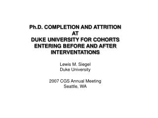 Ph.D. COMPLETION AND ATTRITION AT DUKE UNIVERSITY FOR COHORTS ENTERING BEFORE AND AFTER
