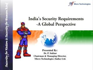 Presented By:  Dr. P. Sekhar Chairman & Managing Director,  Micro Technologies (India) Ltd.