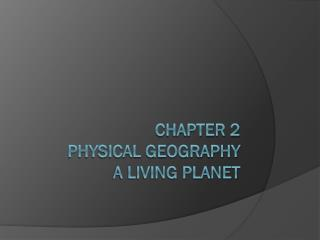 Chapter 2 Physical Geography A Living Planet