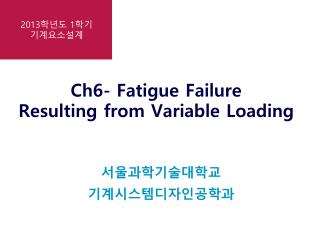 Ch6- Fatigue Failure Resulting from Variable Loading