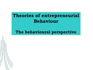 Theories of entrepreneurial Behaviour The behavioural perspective