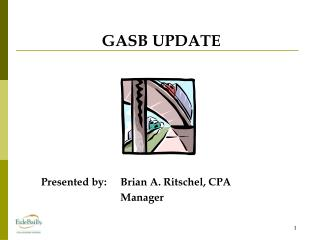GASB UPDATE Presented by:Brian A. Ritschel, CPA Manager