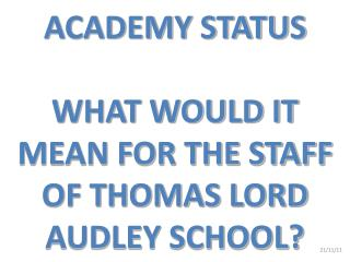 ACADEMY STATUS WHAT WOULD IT MEAN FOR THE STAFF OF THOMAS LORD AUDLEY SCHOOL?