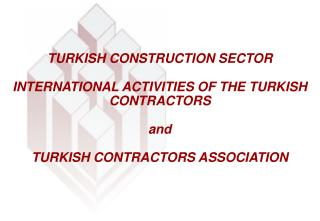TURKISH CONSTRUCTION SECTOR INTERNATIONAL ACTIVITIES OF THE TURKISH CONTRACTORS and